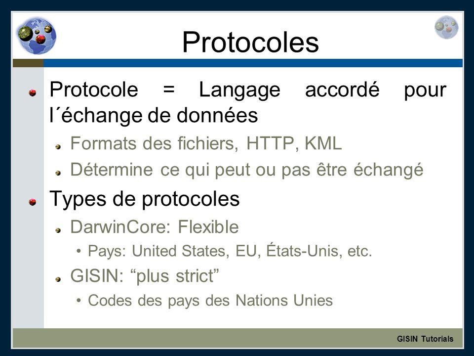GISIN Tutorials Protocoles Protocole = Langage accordé pour l´échange de données Formats des fichiers, HTTP, KML Détermine ce qui peut ou pas être échangé Types de protocoles DarwinCore: Flexible Pays: United States, EU, États-Unis, etc.