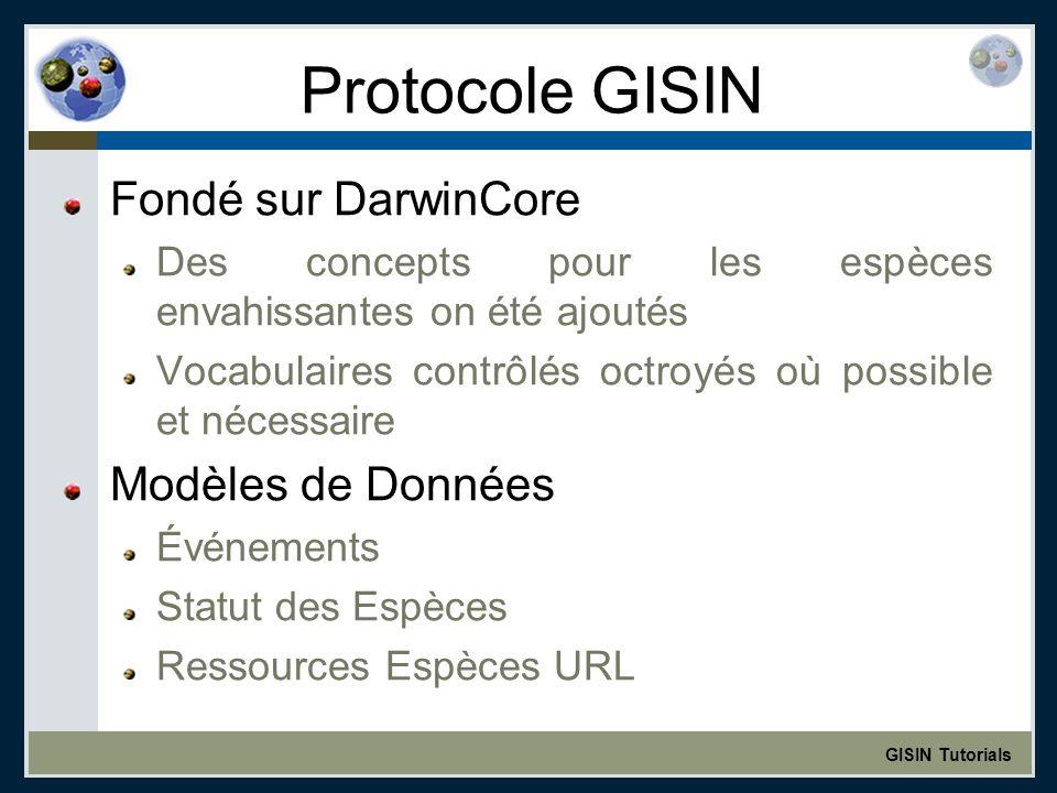GISIN Tutorials Protocole GISIN Fondé sur DarwinCore Des concepts pour les espèces envahissantes on été ajoutés Vocabulaires contrôlés octroyés où possible et nécessaire Modèles de Données Événements Statut des Espèces Ressources Espèces URL