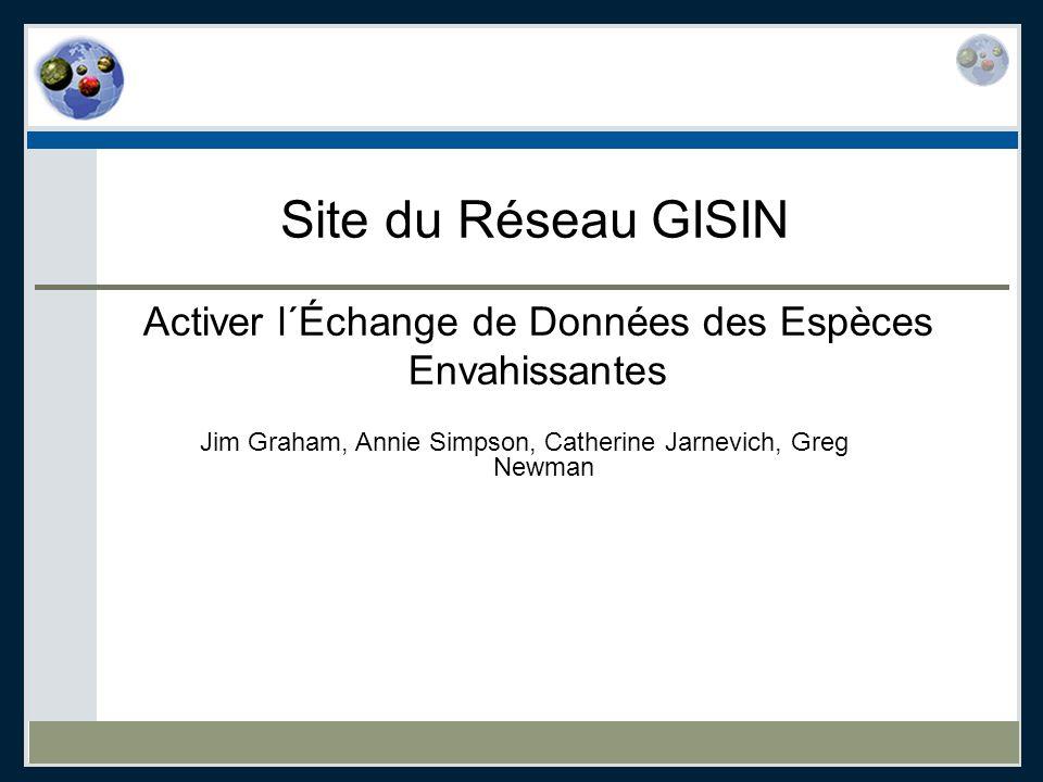 Site du Réseau GISIN Activer l´Échange de Données des Espèces Envahissantes Jim Graham, Annie Simpson, Catherine Jarnevich, Greg Newman