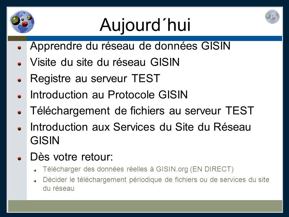 Aujourd´hui Apprendre du réseau de données GISIN Visite du site du réseau GISIN Registre au serveur TEST Introduction au Protocole GISIN Téléchargemen