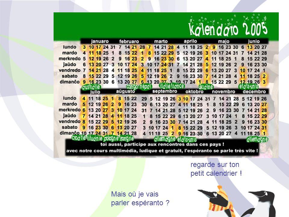 Mais où je vais parler espéranto ? partout dans le monde ! toute l'année il y a des rencontres internationales regarde sur ton petit calendrier !
