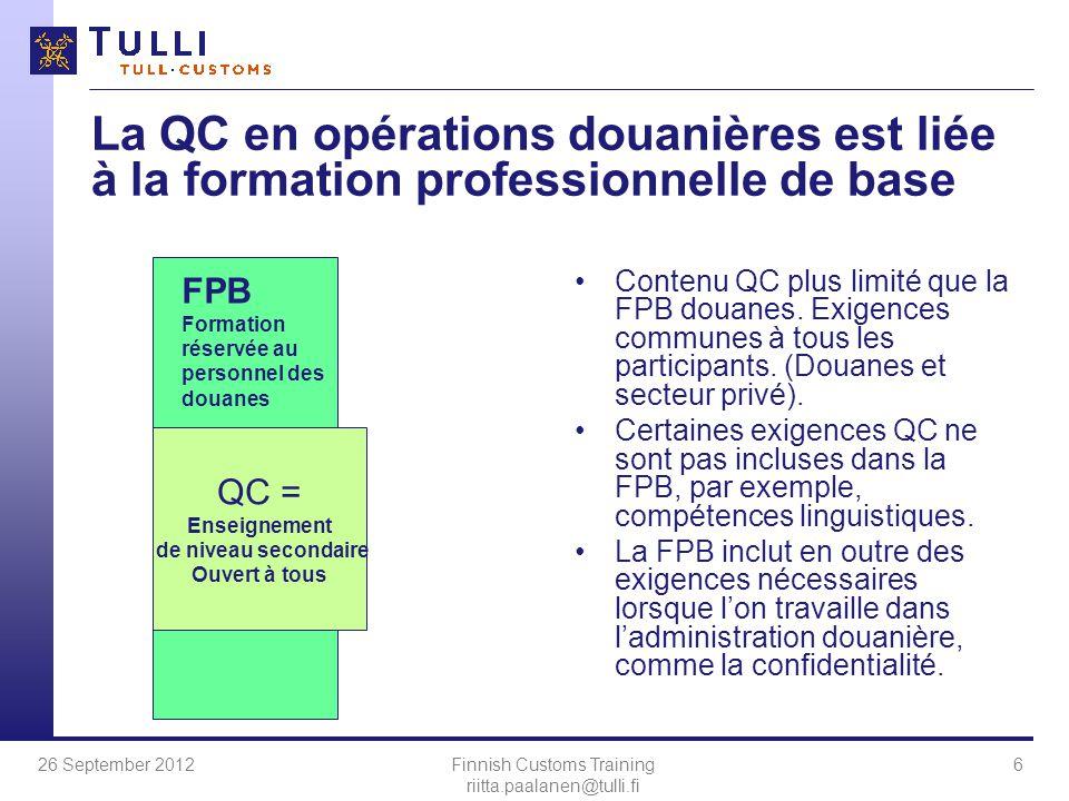 26 September 2012Finnish Customs Training riitta.paalanen@tulli.fi 6 La QC en opérations douanières est liée à la formation professionnelle de base Contenu QC plus limité que la FPB douanes.