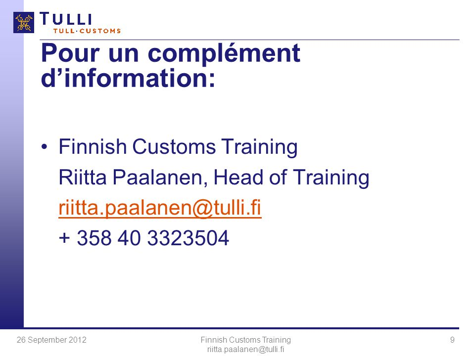 26 September 2012Finnish Customs Training riitta.paalanen@tulli.fi 9 Pour un complément d'information: Finnish Customs Training Riitta Paalanen, Head of Training riitta.paalanen@tulli.fi + 358 40 3323504