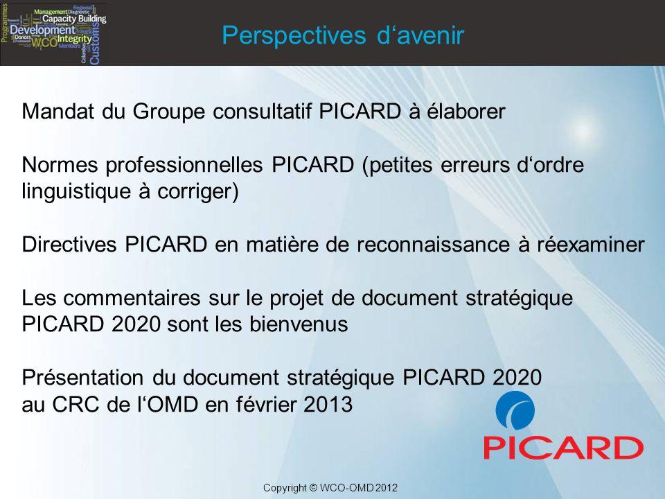 Mandat du Groupe consultatif PICARD à élaborer Normes professionnelles PICARD (petites erreurs d'ordre linguistique à corriger) Directives PICARD en matière de reconnaissance à réexaminer Les commentaires sur le projet de document stratégique PICARD 2020 sont les bienvenus Présentation du document stratégique PICARD 2020 au CRC de l'OMD en février 2013 Copyright © WCO-OMD 2012 Perspectives d'avenir