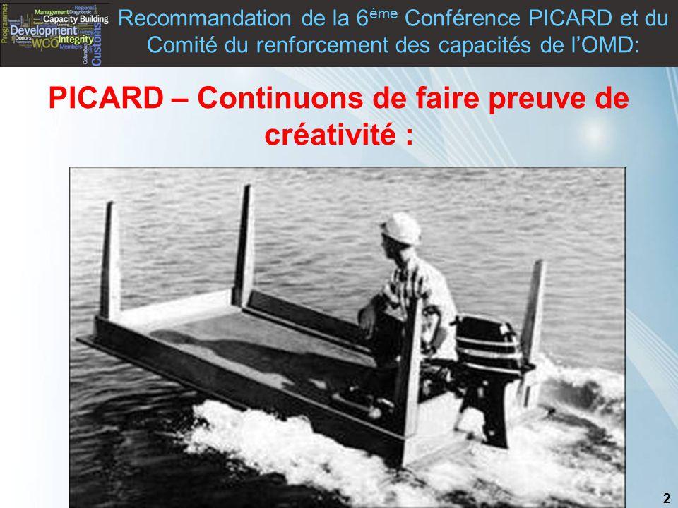 2 Copyright © WCO-OMD 2011 PICARD – Continuons de faire preuve de créativité : Recommandation de la 6 ème Conférence PICARD et du Comité du renforcement des capacités de l'OMD: