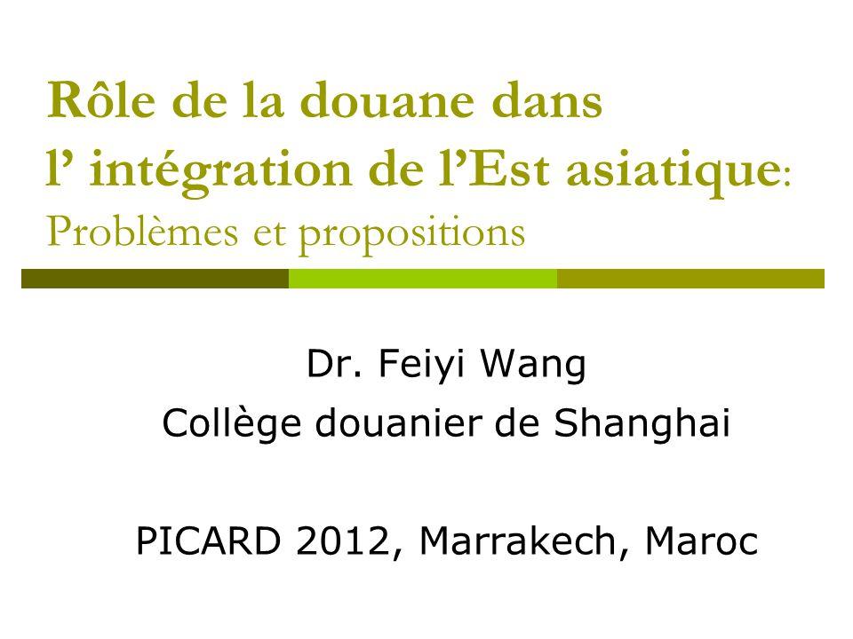 Rôle de la douane dans l' intégration de l'Est asiatique : Problèmes et propositions Dr. Feiyi Wang Collège douanier de Shanghai PICARD 2012, Marrakec