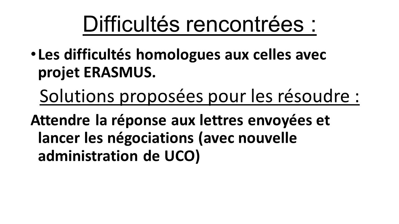 Difficultés rencontrées : Les difficultés homologues aux celles avec projet ERASMUS. Solutions proposées pour les résoudre : Attendre la réponse aux l