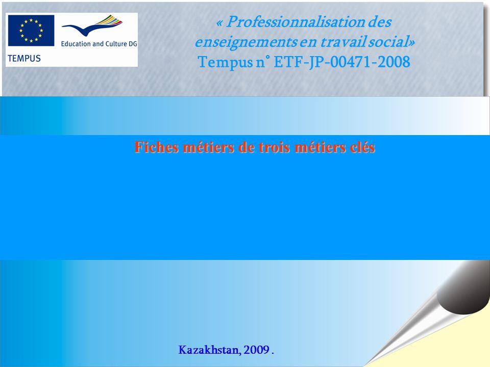 1 « Professionnalisation des enseignements en travail social» Tempus n° ETF-JP-00471-2008 Fiches métiers de trois métiers clés Kazakhstan, 2009.