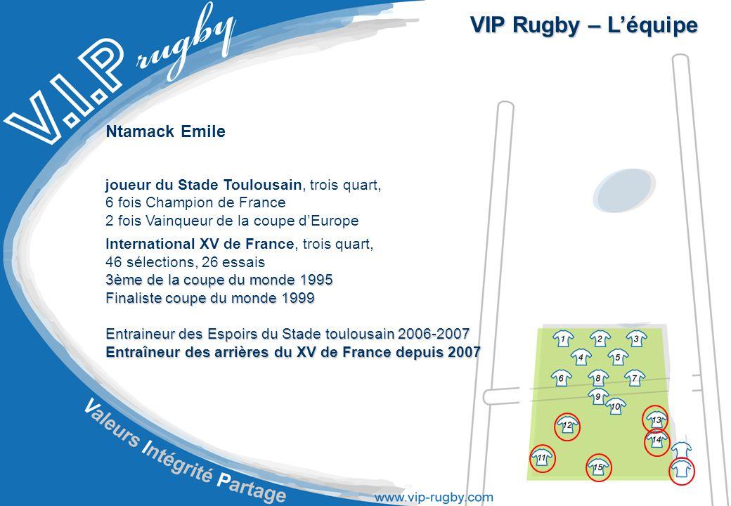 VIP Rugby – L'équipe Ntamack Emile joueur du Stade Toulousain, trois quart, 6 fois Champion de France 2 fois Vainqueur de la coupe d'Europe International XV de France, trois quart, 46 sélections, 26 essais 3ème de la coupe du monde 1995 Finaliste coupe du monde 1999 Entraineur des Espoirs du Stade toulousain 2006-2007 Entraîneur des arrières du XV de France depuis 2007