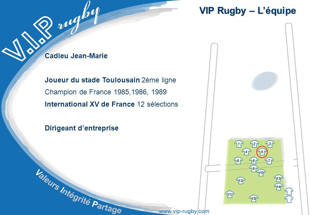 VIP Rugby – L'équipe Cadieu Jean-Marie Joueur du stade Toulousain 2ème ligne Champion de France 1985,1986, 1989 International XV de France 12 sélections Dirigeant d'entreprise