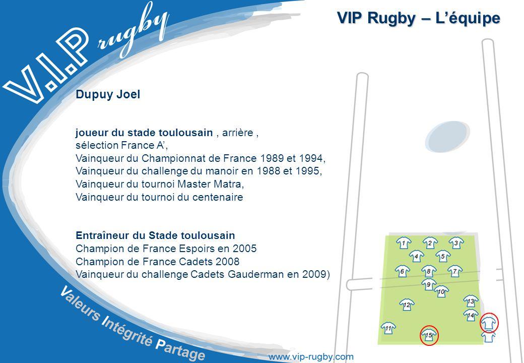 VIP Rugby – L'équipe Dupuy Joel joueur du stade toulousain, arrière, sélection France A', Vainqueur du Championnat de France 1989 et 1994, Vainqueur du challenge du manoir en 1988 et 1995, Vainqueur du tournoi Master Matra, Vainqueur du tournoi du centenaire Entraîneur du Stade toulousain Champion de France Espoirs en 2005 Champion de France Cadets 2008 Vainqueur du challenge Cadets Gauderman en 2009)