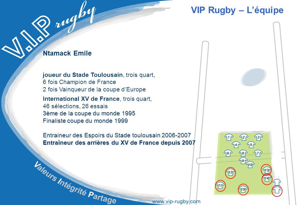 Ntamack Emile joueur du Stade Toulousain, trois quart, 6 fois Champion de France 2 fois Vainqueur de la coupe d'Europe International XV de France, trois quart, 46 sélections, 26 essais 3ème de la coupe du monde 1995 Finaliste coupe du monde 1999 Entraineur des Espoirs du Stade toulousain 2006-2007 Entraîneur des arrières du XV de France depuis 2007 VIP Rugby – L'équipe