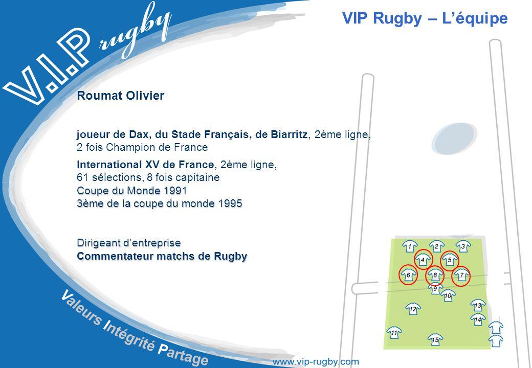 Roumat Olivier joueur de Dax, du Stade Français, de Biarritz, 2ème ligne, 2 fois Champion de France International XV de France, 2ème ligne, 61 sélections, 8 fois capitaine Coupe du Monde 1991 3ème de la coupe du monde 1995 Dirigeant d'entreprise Commentateur matchs de Rugby VIP Rugby – L'équipe