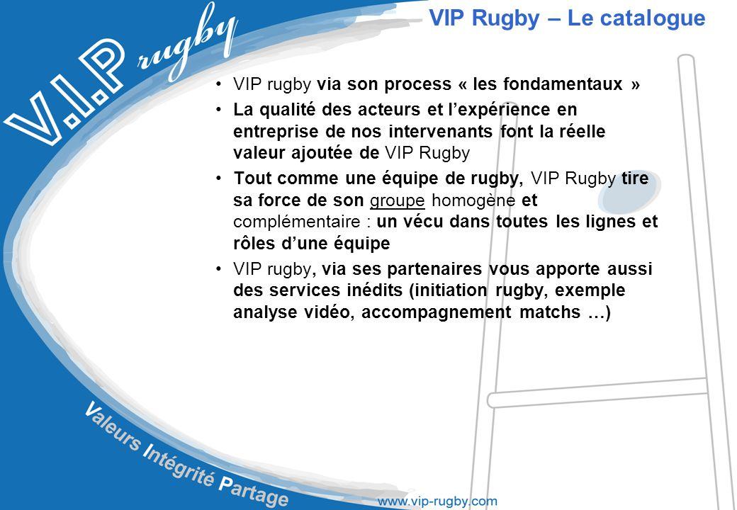 VIP rugby via son process « les fondamentaux » La qualité des acteurs et l'expérience en entreprise de nos intervenants font la réelle valeur ajoutée de VIP Rugby Tout comme une équipe de rugby, VIP Rugby tire sa force de son groupe homogène et complémentaire : un vécu dans toutes les lignes et rôles d'une équipe VIP rugby, via ses partenaires vous apporte aussi des services inédits (initiation rugby, exemple analyse vidéo, accompagnement matchs …) VIP Rugby – Le catalogue
