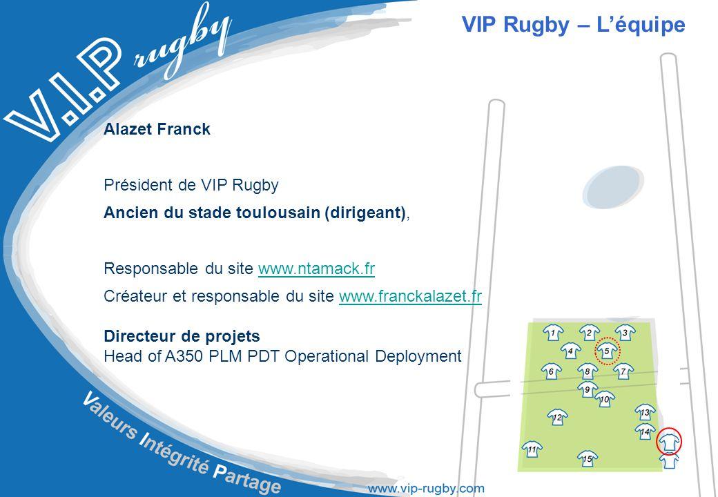 Alazet Franck Président de VIP Rugby Ancien du stade toulousain (dirigeant), Responsable du site www.ntamack.frwww.ntamack.fr Créateur et responsable du site www.franckalazet.frwww.franckalazet.fr Directeur de projets Head of A350 PLM PDT Operational Deployment VIP Rugby – L'équipe