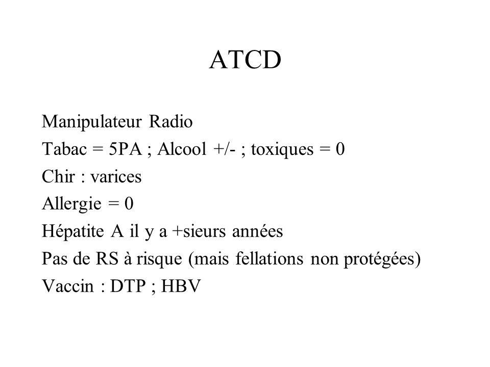 Manipulateur Radio Tabac = 5PA ; Alcool +/- ; toxiques = 0 Chir : varices Allergie = 0 Hépatite A il y a +sieurs années Pas de RS à risque (mais fella