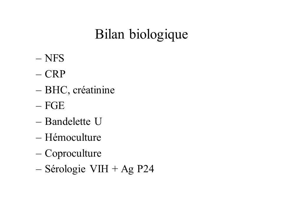 –NFS –CRP –BHC, créatinine –FGE –Bandelette U –Hémoculture –Coproculture –Sérologie VIH + Ag P24 Bilan biologique