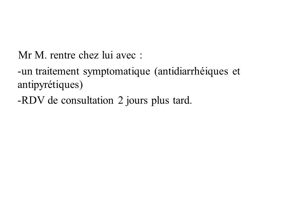 Mr M. rentre chez lui avec : -un traitement symptomatique (antidiarrhéiques et antipyrétiques) -RDV de consultation 2 jours plus tard.