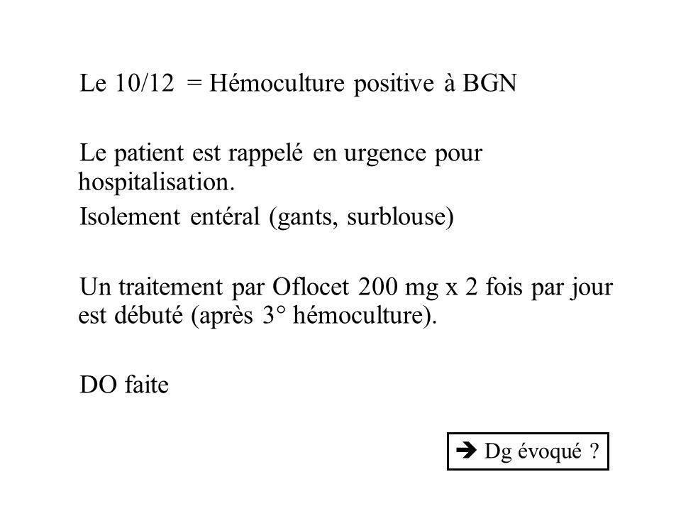 Le 10/12 = Hémoculture positive à BGN Le patient est rappelé en urgence pour hospitalisation. Isolement entéral (gants, surblouse) Un traitement par O