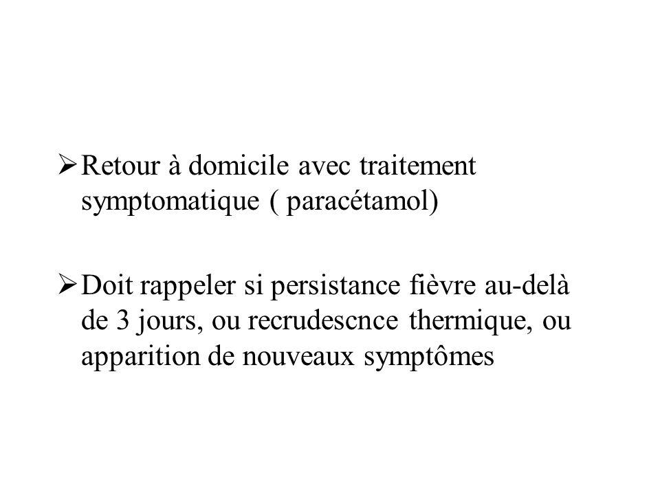  Retour à domicile avec traitement symptomatique ( paracétamol)  Doit rappeler si persistance fièvre au-delà de 3 jours, ou recrudescnce thermique,