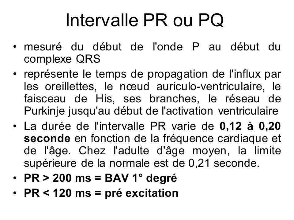 Intervalle PR ou PQ mesuré du début de l onde P au début du complexe QRS représente le temps de propagation de l influx par les oreillettes, le nœud auriculo-ventriculaire, le faisceau de His, ses branches, le réseau de Purkinje jusqu au début de l activation ventriculaire La durée de l intervalle PR varie de 0,12 à 0,20 seconde en fonction de la fréquence cardiaque et de l âge.