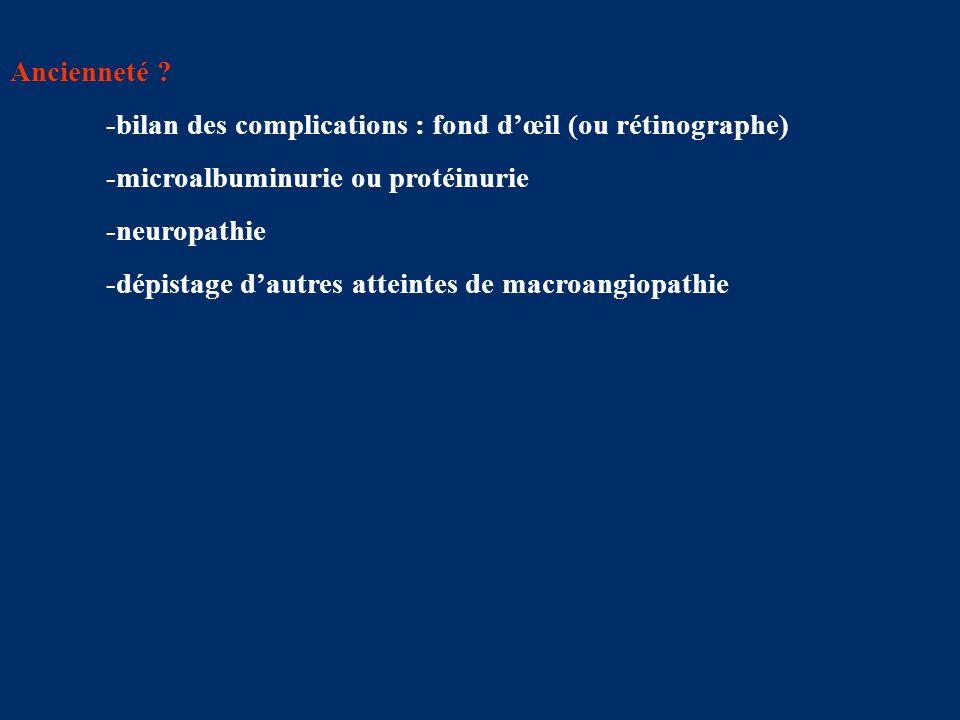 Ancienneté ? -bilan des complications : fond d'œil (ou rétinographe) -microalbuminurie ou protéinurie -neuropathie -dépistage d'autres atteintes de ma