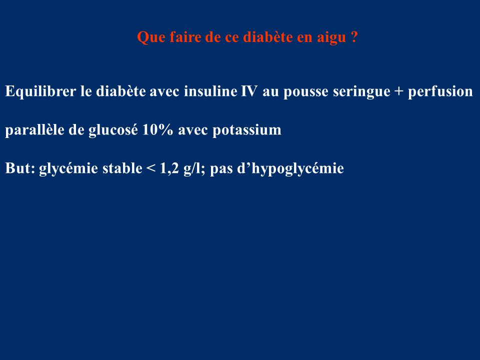 Que faire de ce diabète en aigu ? Equilibrer le diabète avec insuline IV au pousse seringue + perfusion parallèle de glucosé 10% avec potassium But: g
