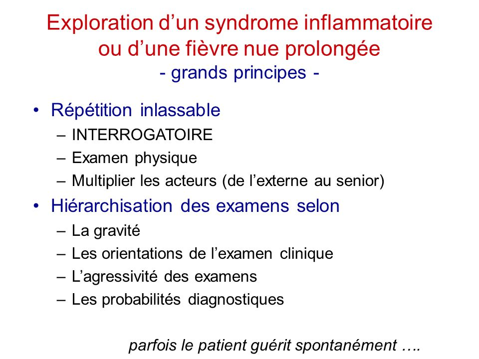 Exploration d'un syndrome inflammatoire ou d'une fièvre nue prolongée - grands principes - Répétition inlassable –INTERROGATOIRE –Examen physique –Mul