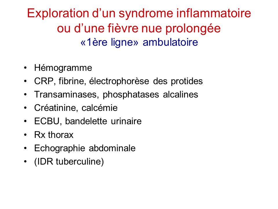 Exploration d'un syndrome inflammatoire ou d'une fièvre nue prolongée «1ère ligne» ambulatoire Hémogramme CRP, fibrine, électrophorèse des protides Tr