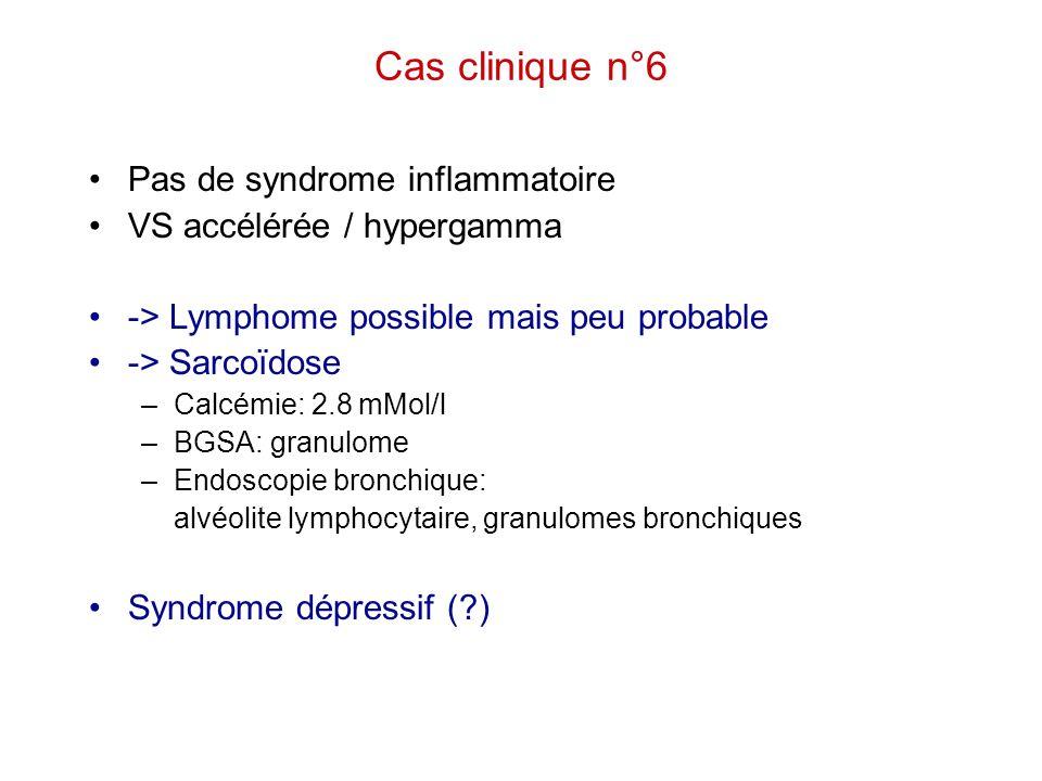 Cas clinique n°6 Pas de syndrome inflammatoire VS accélérée / hypergamma -> Lymphome possible mais peu probable -> Sarcoïdose –Calcémie: 2.8 mMol/l –B