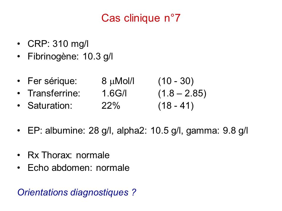 Cas clinique n°7 CRP: 310 mg/l Fibrinogène: 10.3 g/l Fer sérique:8  Mol/l(10 - 30) Transferrine:1.6G/l(1.8 – 2.85) Saturation:22%(18 - 41) EP:albumin