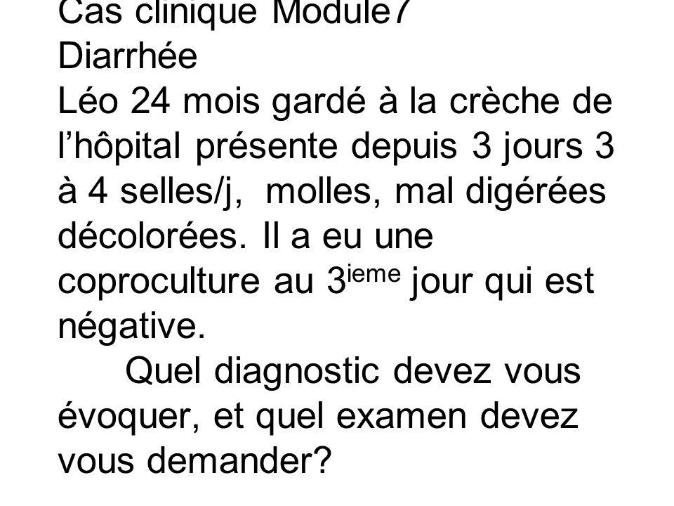 Cas clinique Module7 Diarrhée Léo 24 mois gardé à la crèche de l'hôpital présente depuis 3 jours 3 à 4 selles/j, molles, mal digérées décolorées. Il a