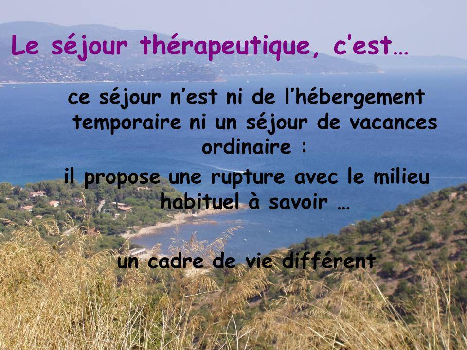 Le séjour thérapeutique, c'est… ce séjour n'est ni de l'hébergement temporaire ni un séjour de vacances ordinaire : il propose une rupture avec le mil