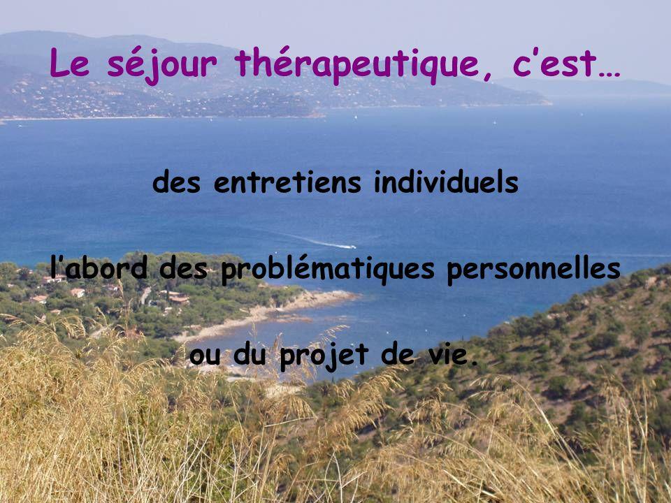 Le séjour thérapeutique, c'est… des entretiens individuels l'abord des problématiques personnelles ou du projet de vie.