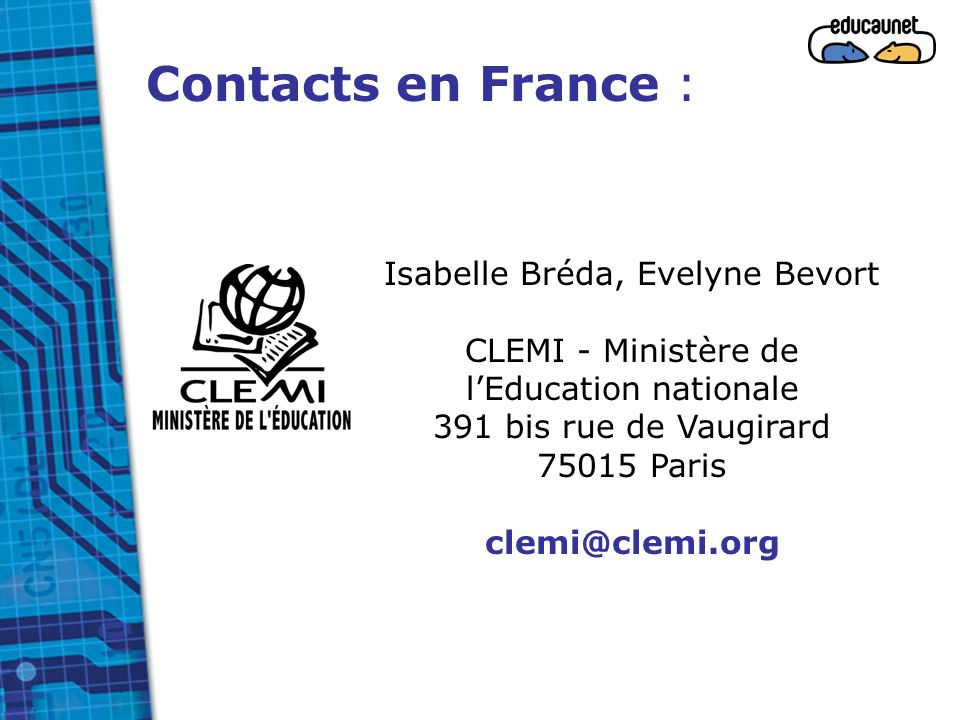 Contacts en France : Isabelle Bréda, Evelyne Bevort CLEMI - Ministère de l'Education nationale 391 bis rue de Vaugirard 75015 Paris clemi@clemi.org