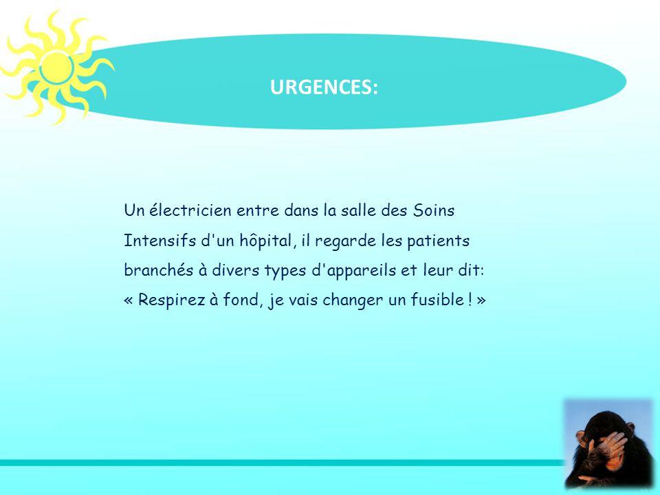 Un électricien entre dans la salle des Soins Intensifs d un hôpital, il regarde les patients branchés à divers types d appareils et leur dit: « Respirez à fond, je vais changer un fusible .