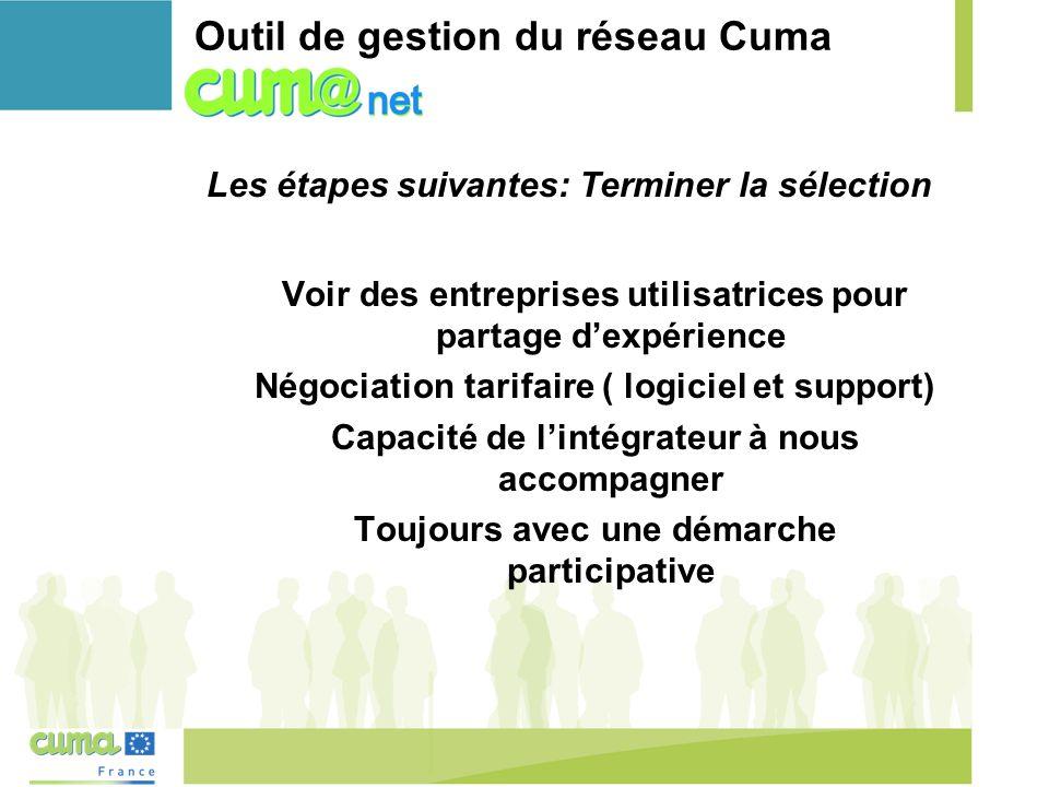Outil de gestion du réseau Cuma Les étapes suivantes: Terminer la sélection Voir des entreprises utilisatrices pour partage d'expérience Négociation tarifaire ( logiciel et support) Capacité de l'intégrateur à nous accompagner Toujours avec une démarche participative