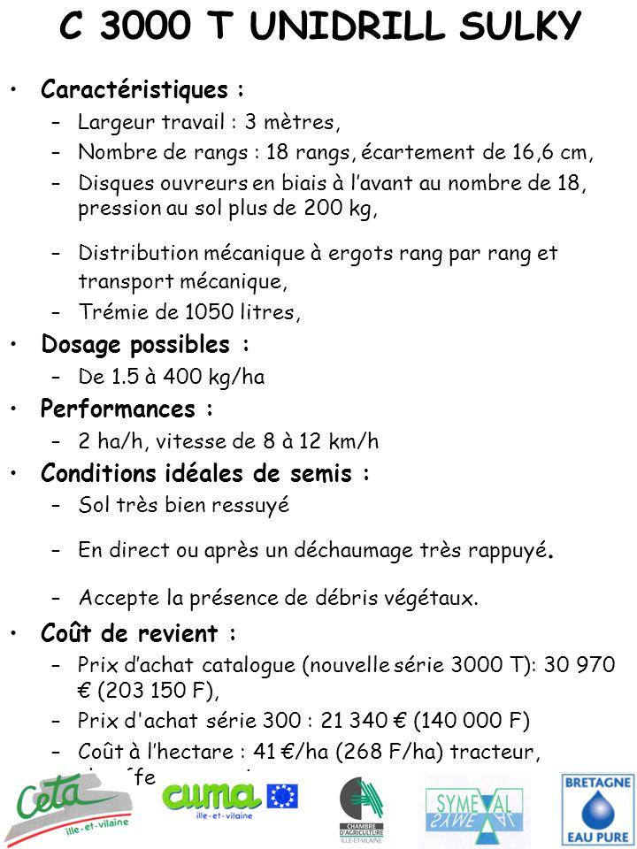 C 3000 T UNIDRILL SULKY Caractéristiques : –Largeur travail : 3 mètres, –Nombre de rangs : 18 rangs, écartement de 16,6 cm, –Disques ouvreurs en biais à l'avant au nombre de 18, pression au sol plus de 200 kg, –Distribution mécanique à ergots rang par rang et transport mécanique, –Trémie de 1050 litres, Dosage possibles : –De 1.5 à 400 kg/ha Performances : –2 ha/h, vitesse de 8 à 12 km/h Conditions idéales de semis : –Sol très bien ressuyé –En direct ou après un déchaumage très rappuyé.
