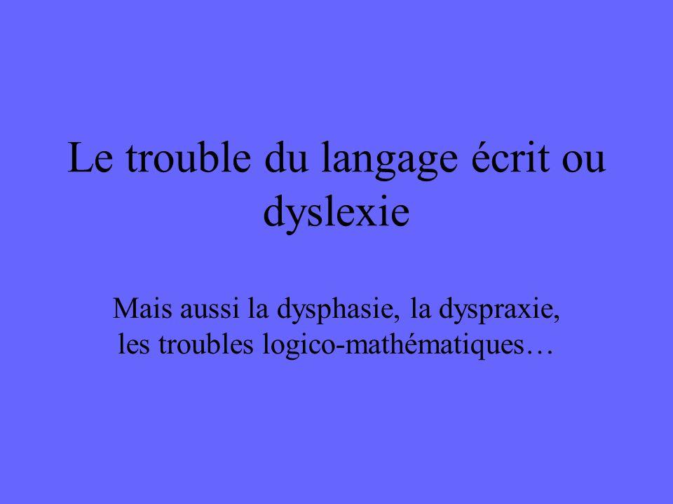 Le trouble du langage écrit ou dyslexie Mais aussi la dysphasie, la dyspraxie, les troubles logico-mathématiques…