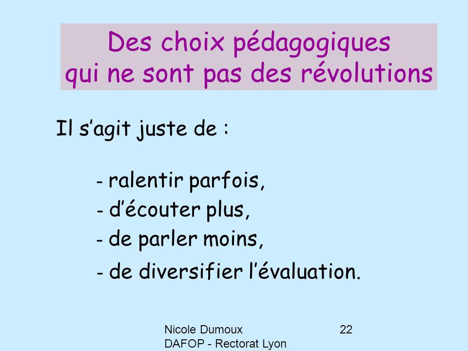 Nicole Dumoux DAFOP - Rectorat Lyon 22 Il s'agit juste de : - ralentir parfois, - d'écouter plus, - de parler moins, - de diversifier l'évaluation. De