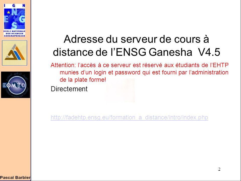 2 Adresse du serveur de cours à distance de l'ENSG Ganesha V4.5 Attention: l'accès à ce serveur est réservé aux étudiants de l'EHTP munies d'un login et password qui est fourni par l'administration de la plate forme.
