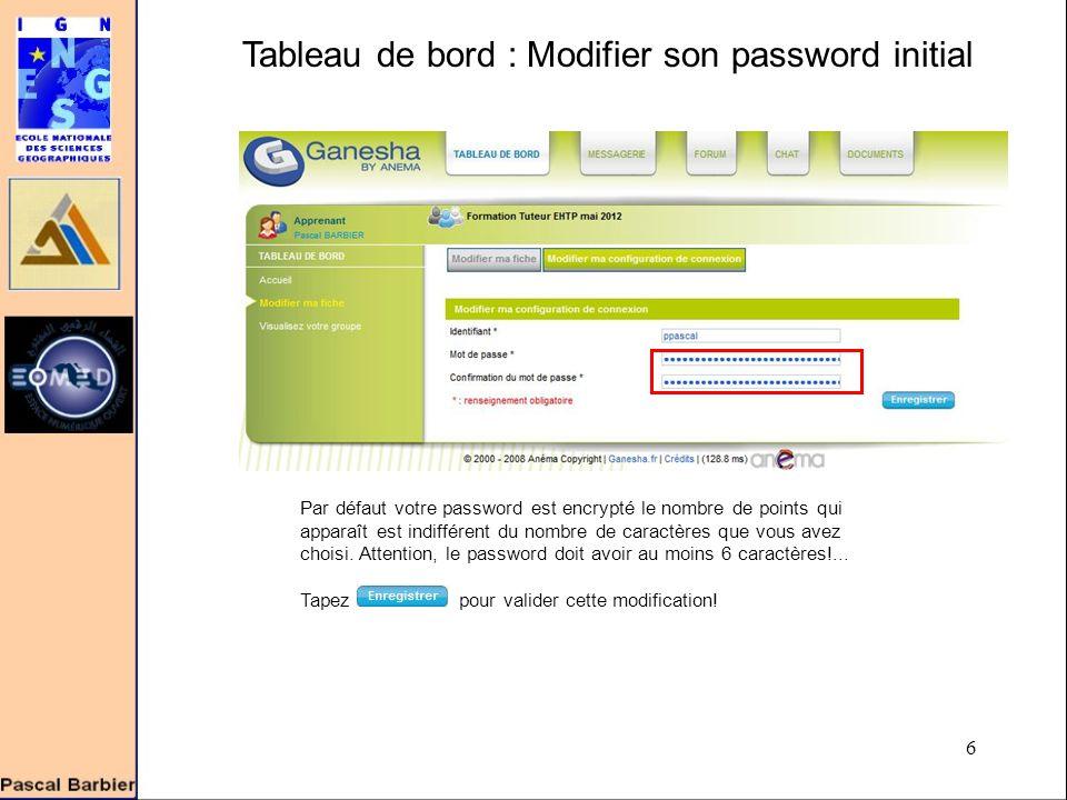 6 Tableau de bord : Modifier son password initial Par défaut votre password est encrypté le nombre de points qui apparaît est indifférent du nombre de caractères que vous avez choisi.