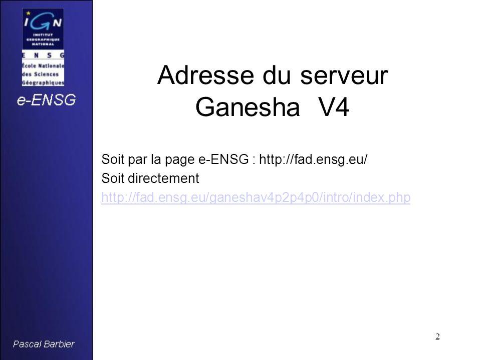 2 Adresse du serveur Ganesha V4 Soit par la page e-ENSG : http://fad.ensg.eu/ Soit directement http://fad.ensg.eu/ganeshav4p2p4p0/intro/index.php