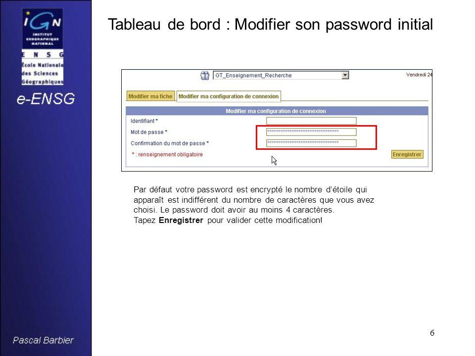 6 Tableau de bord : Modifier son password initial Par défaut votre password est encrypté le nombre d'étoile qui apparaît est indifférent du nombre de caractères que vous avez choisi.