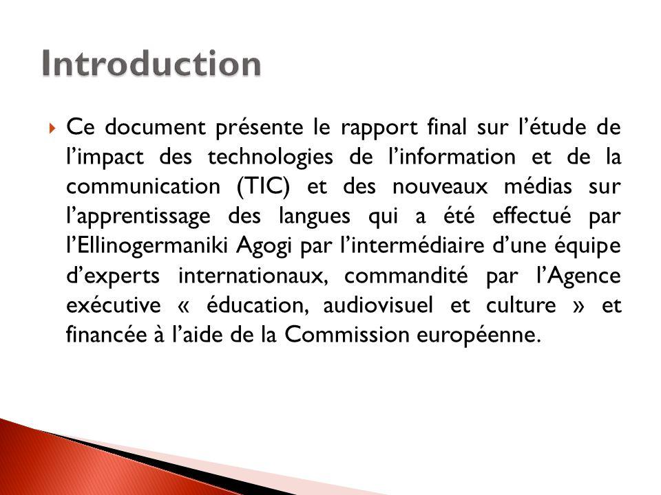  Ce document présente le rapport final sur l'étude de l'impact des technologies de l'information et de la communication (TIC) et des nouveaux médias sur l'apprentissage des langues qui a été effectué par l'Ellinogermaniki Agogi par l'intermédiaire d'une équipe d'experts internationaux, commandité par l'Agence exécutive « éducation, audiovisuel et culture » et financée à l'aide de la Commission européenne.