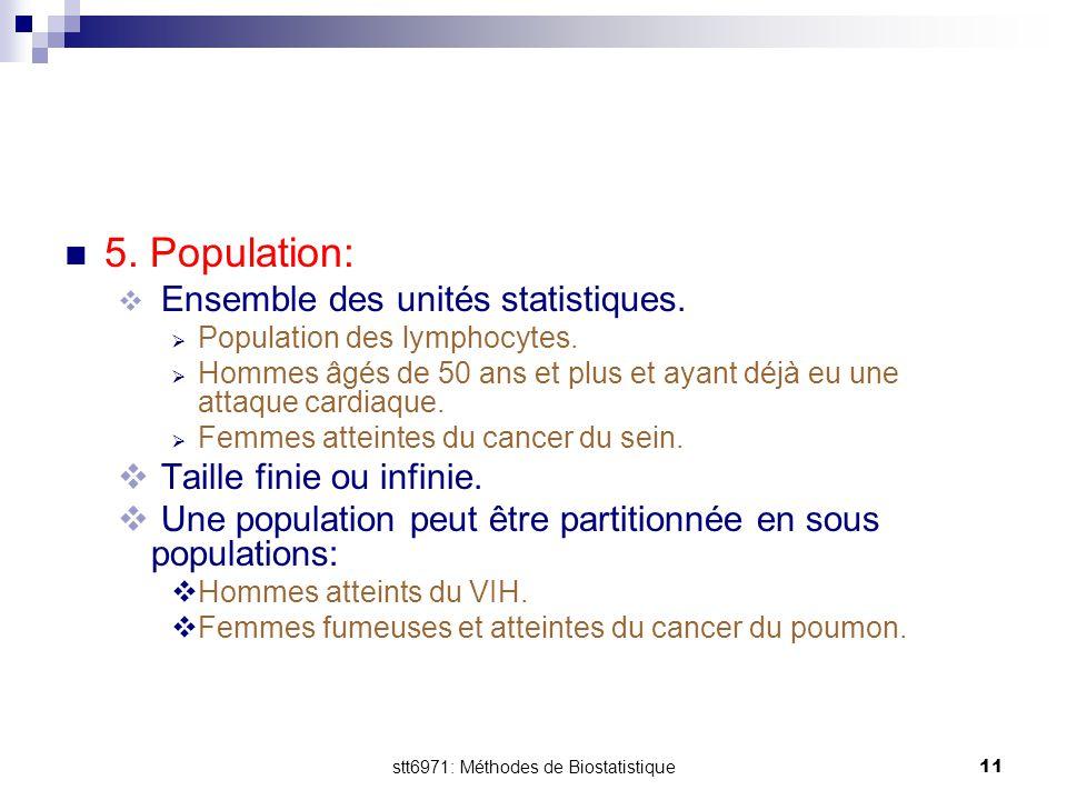 stt6971: Méthodes de Biostatistique11 5. Population:  Ensemble des unités statistiques.  Population des lymphocytes.  Hommes âgés de 50 ans et plus