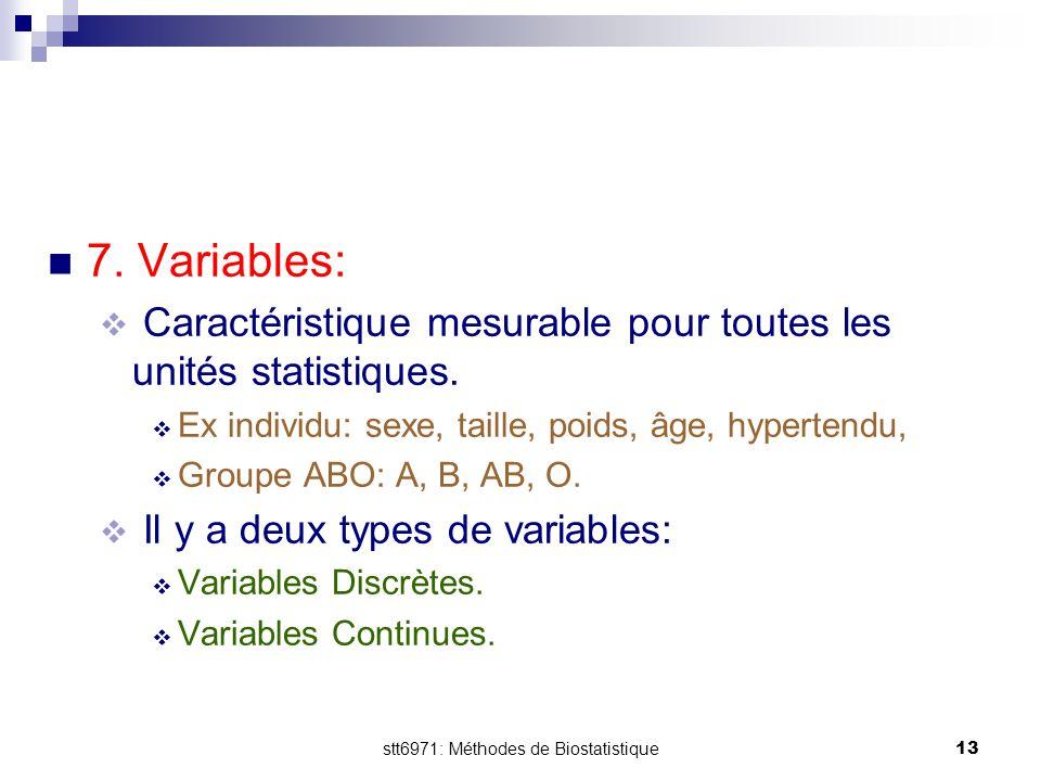 stt6971: Méthodes de Biostatistique13 7. Variables:  Caractéristique mesurable pour toutes les unités statistiques.  Ex individu: sexe, taille, poid