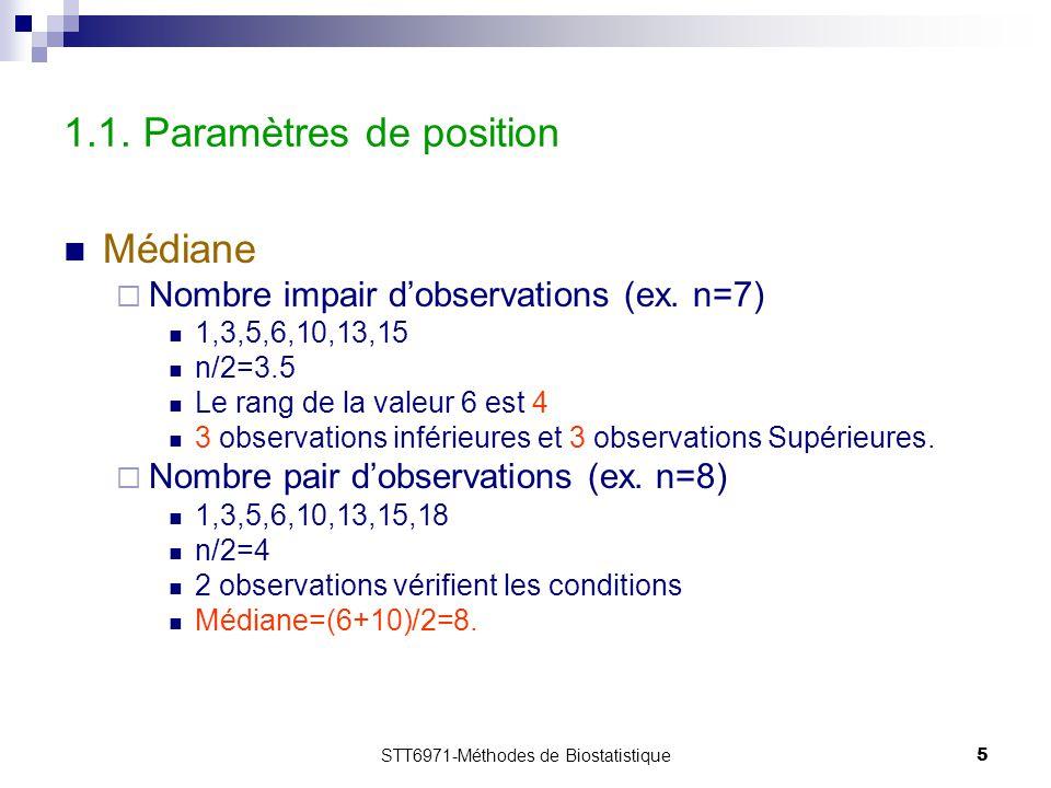 STT6971-Méthodes de Biostatistique5 1.1. Paramètres de position Médiane  Nombre impair d'observations (ex. n=7) 1,3,5,6,10,13,15 n/2=3.5 Le rang de l