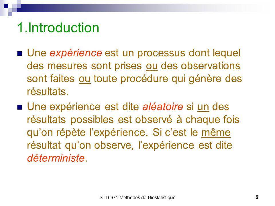 STT6971-Méthodes de Biostatistique2 1.Introduction Une expérience est un processus dont lequel des mesures sont prises ou des observations sont faites ou toute procédure qui génère des résultats.