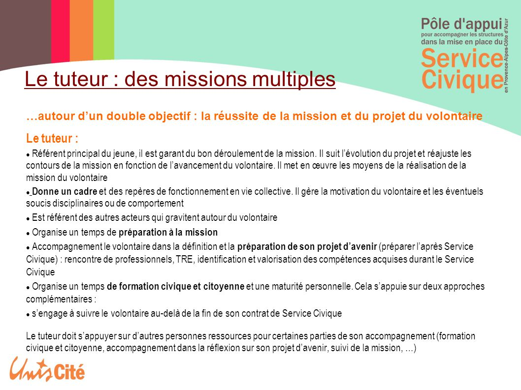 …autour d'un double objectif : la réussite de la mission et du projet du volontaire Le tuteur : Référent principal du jeune, il est garant du bon déroulement de la mission.